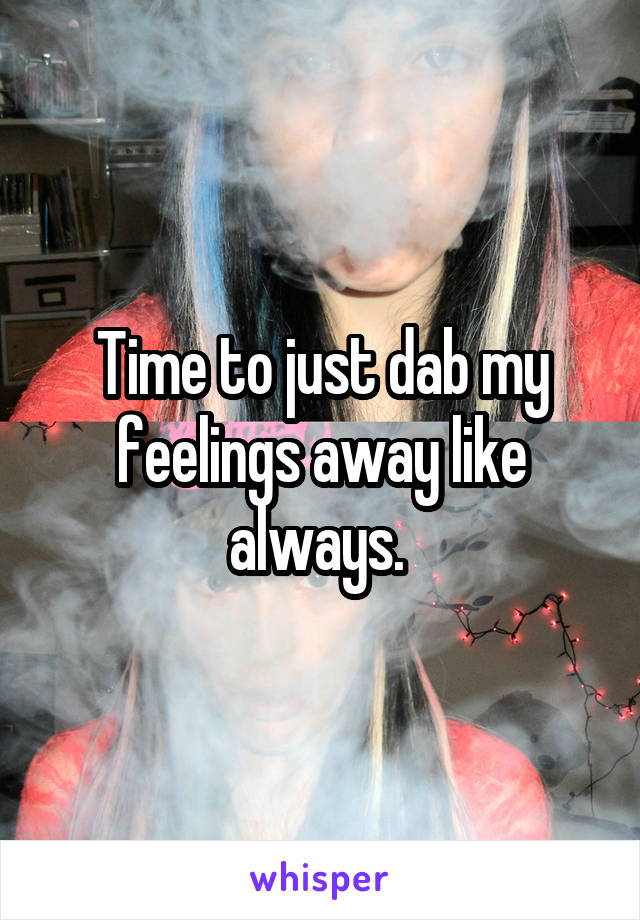 Time to just dab my feelings away like always.