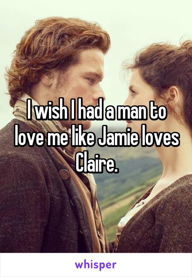 I wish I had a man to love me like Jamie loves Claire.