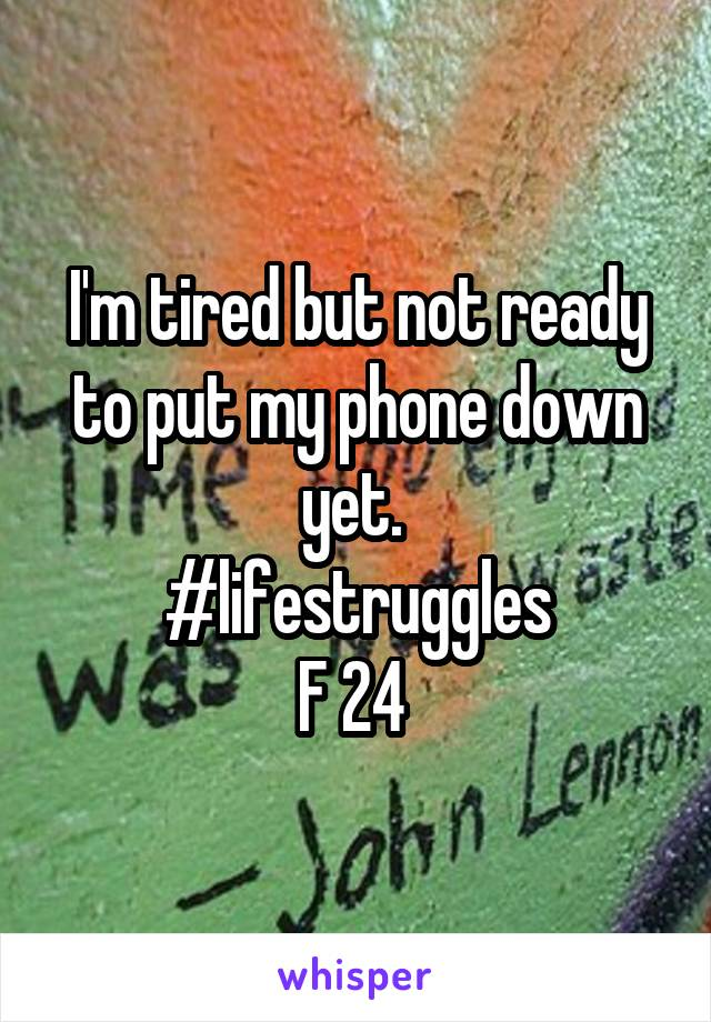 I'm tired but not ready to put my phone down yet.  #lifestruggles F 24