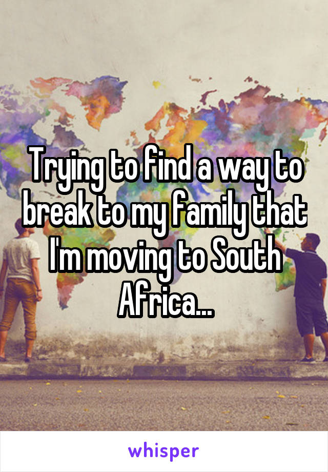 Trying to find a way to break to my family that I'm moving to South Africa...