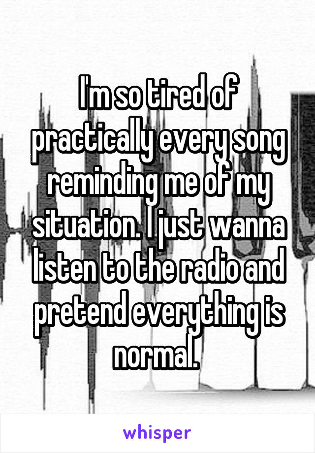 I'm so tired of practically every song reminding me of my situation. I just wanna listen to the radio and pretend everything is normal.