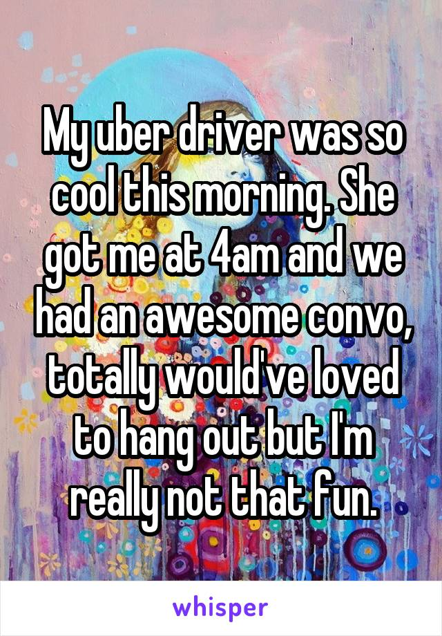 My uber driver was so cool this morning. She got me at 4am and we had an awesome convo, totally would've loved to hang out but I'm really not that fun.
