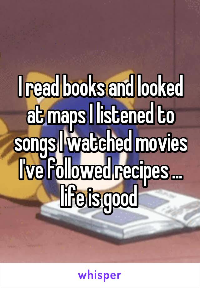 I read books and looked at maps I listened to songs I watched movies I've followed recipes ... life is good
