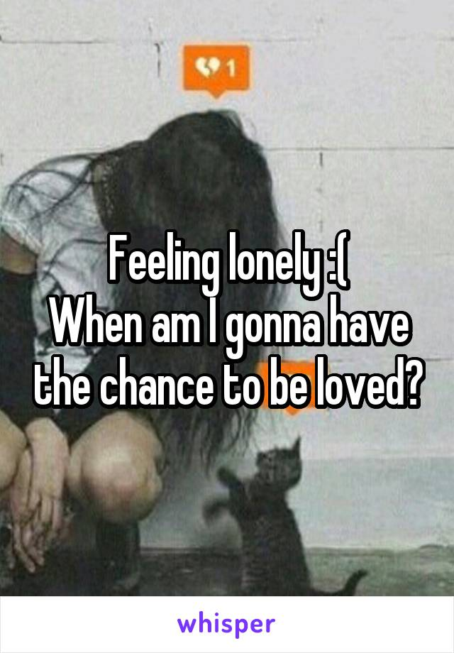 Feeling lonely :( When am I gonna have the chance to be loved?