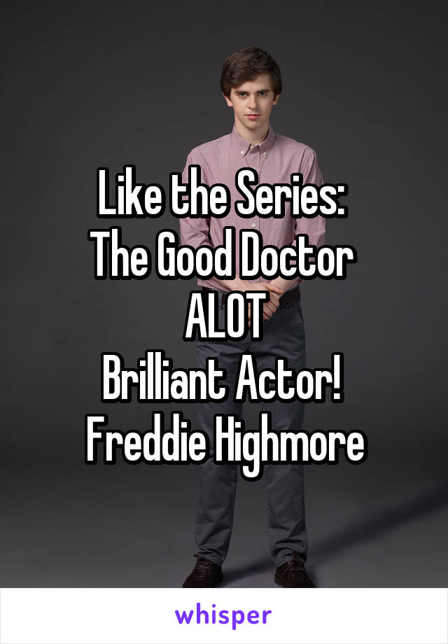 Like the Series:  The Good Doctor  ALOT Brilliant Actor!  Freddie Highmore