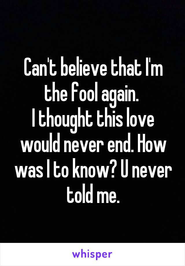 Can't believe that I'm the fool again.  I thought this love would never end. How was I to know? U never told me.