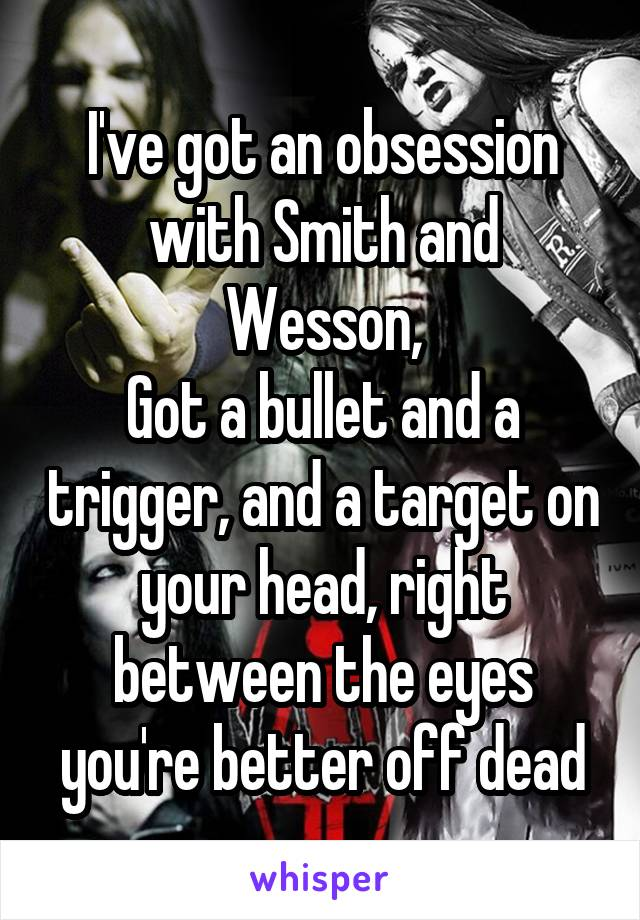 I've got an obsession with Smith and Wesson, Got a bullet and a trigger, and a target on your head, right between the eyes you're better off dead