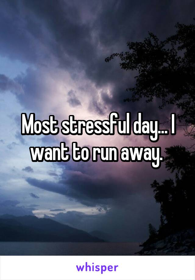 Most stressful day... I want to run away.