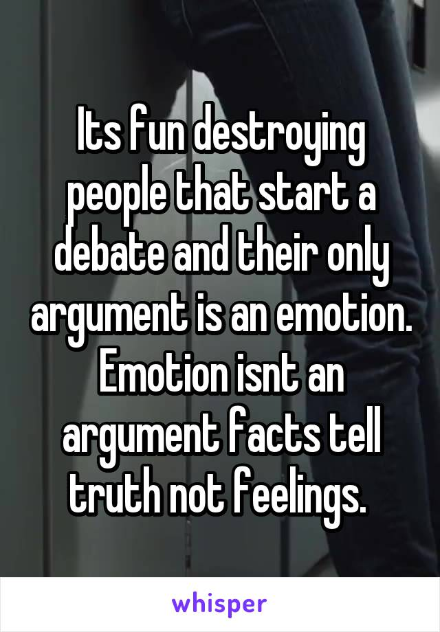 Its fun destroying people that start a debate and their only argument is an emotion. Emotion isnt an argument facts tell truth not feelings.
