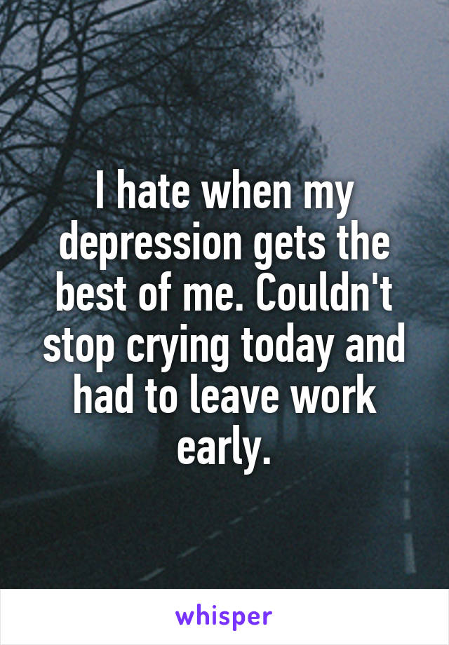 I hate when my depression gets the best of me. Couldn't stop crying today and had to leave work early.