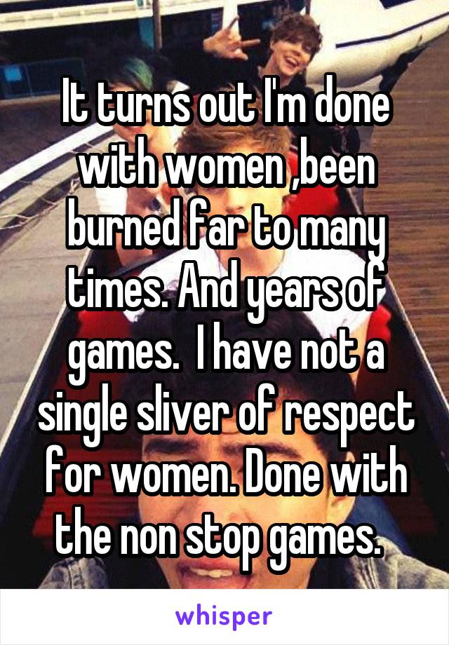 It turns out I'm done with women ,been burned far to many times. And years of games.  I have not a single sliver of respect for women. Done with the non stop games.