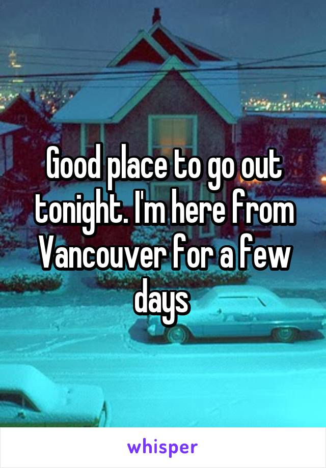 Good place to go out tonight. I'm here from Vancouver for a few days