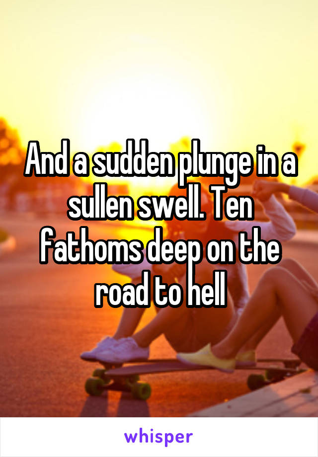 And a sudden plunge in a sullen swell. Ten fathoms deep on the road to hell