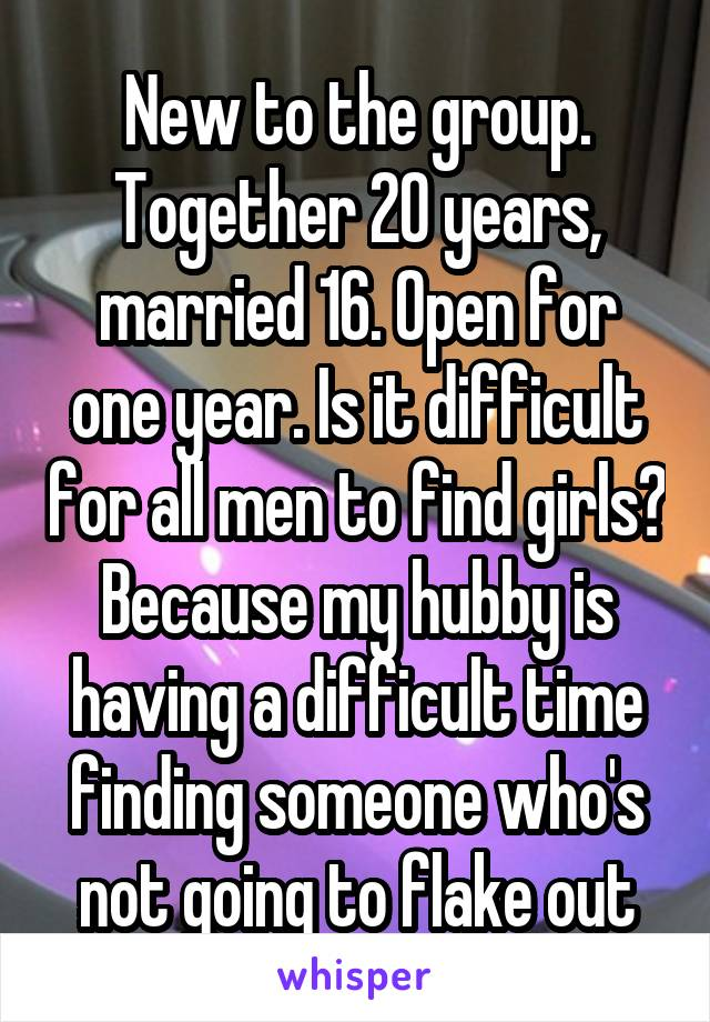 New to the group. Together 20 years, married 16. Open for one year. Is it difficult for all men to find girls? Because my hubby is having a difficult time finding someone who's not going to flake out