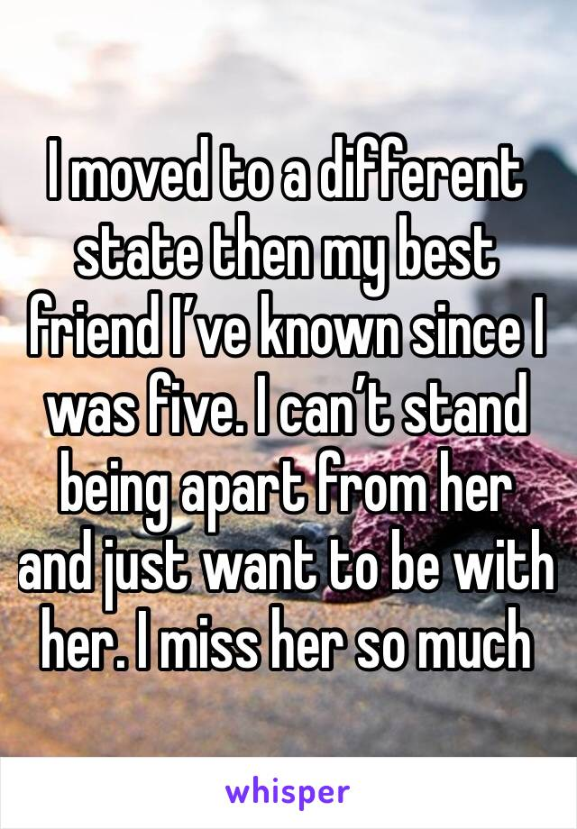 I moved to a different state then my best friend I've known since I was five. I can't stand being apart from her and just want to be with her. I miss her so much