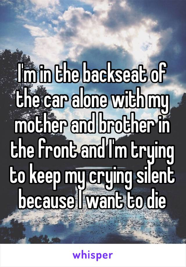 I'm in the backseat of the car alone with my mother and brother in the front and I'm trying to keep my crying silent because I want to die