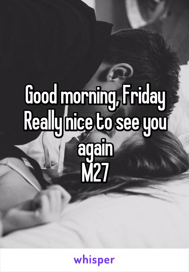 Good morning, Friday Really nice to see you again M27