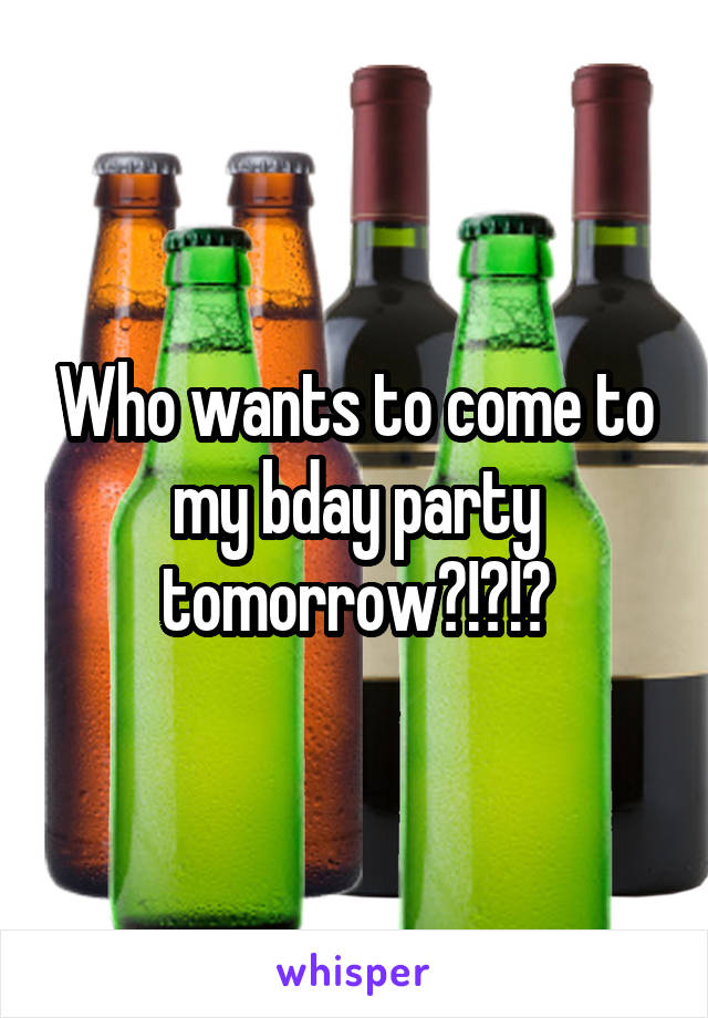 Who wants to come to my bday party tomorrow?!?!?