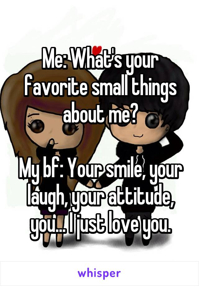 Me: What's your favorite small things about me?  My bf: Your smile, your laugh, your attitude, you... I just love you.