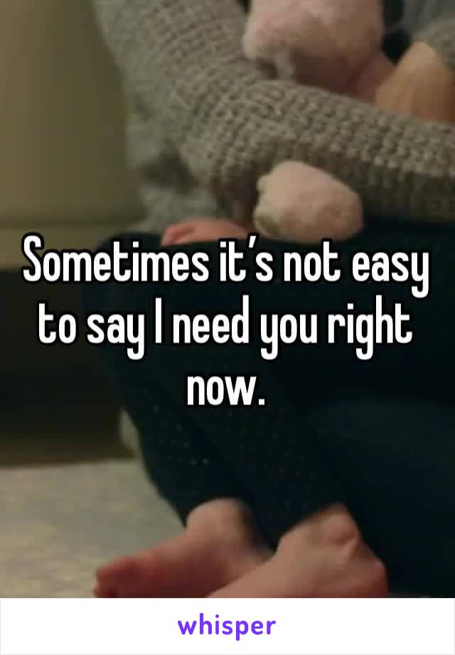 Sometimes it's not easy to say I need you right now.