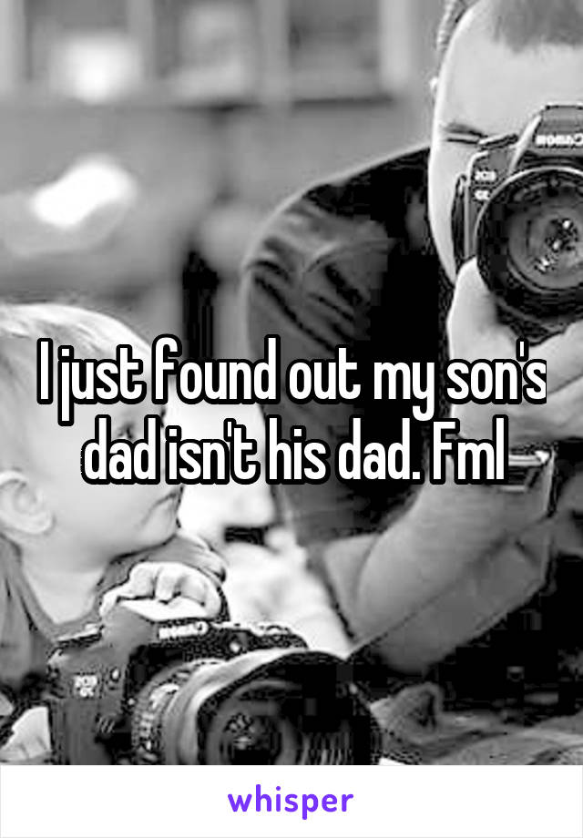 I just found out my son's dad isn't his dad. Fml