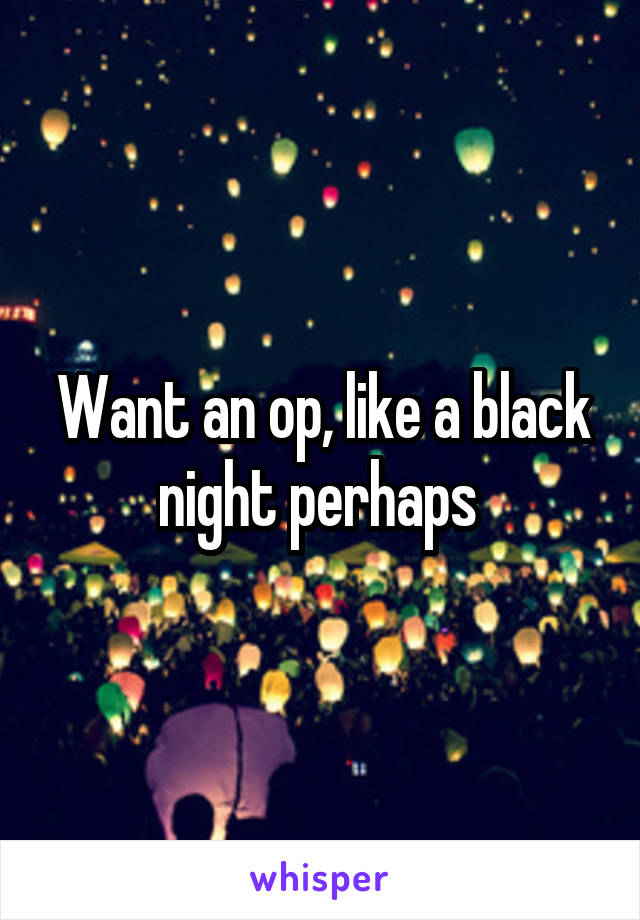 Want an op, like a black night perhaps