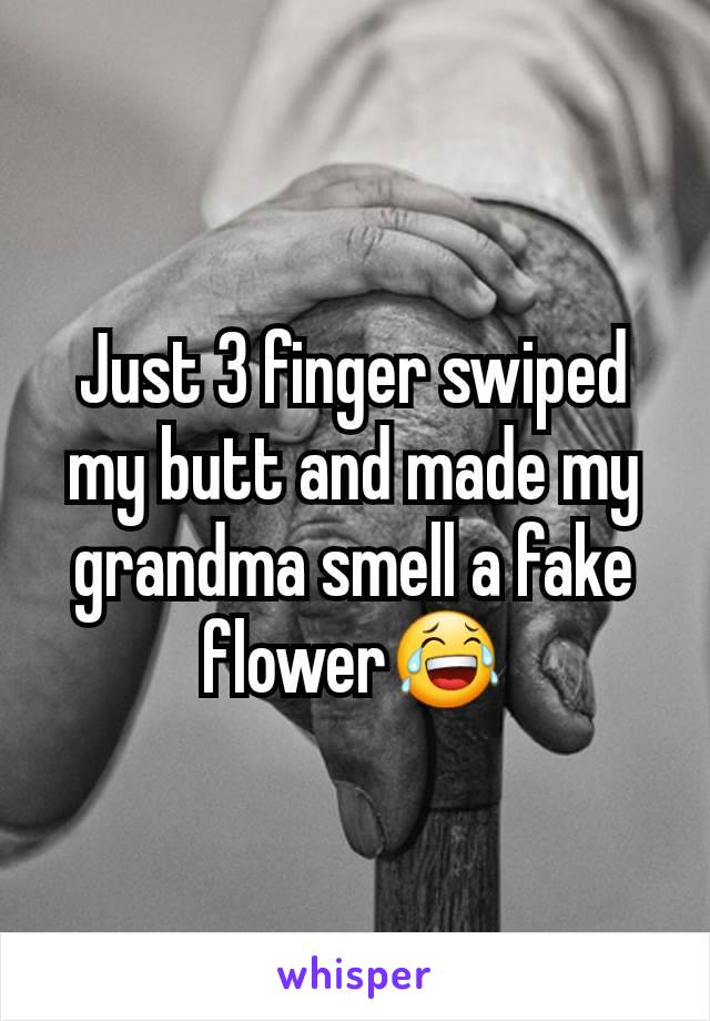 Just 3 finger swiped my butt and made my grandma smell a fake flower😂