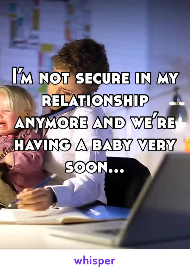 I'm not secure in my relationship anymore and we're having a baby very soon...