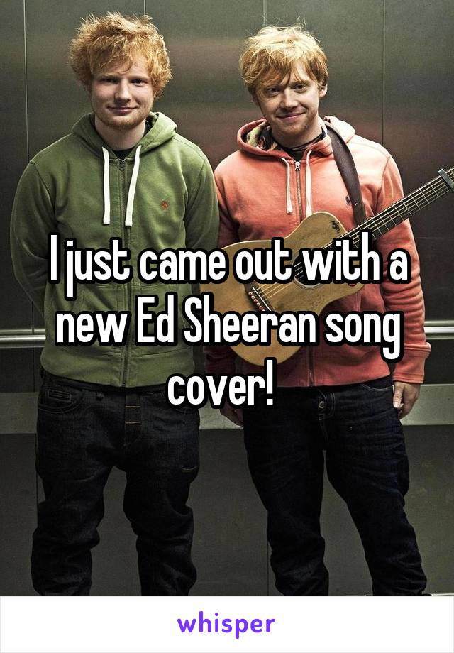 I just came out with a new Ed Sheeran song cover!