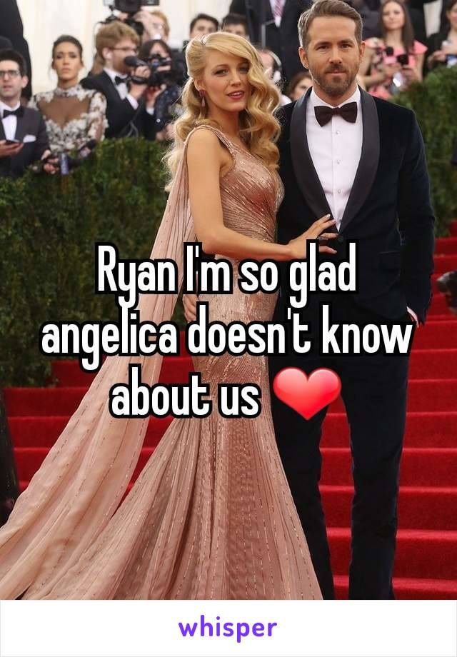 Ryan I'm so glad angelica doesn't know about us ❤