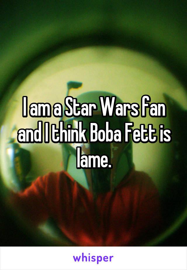 I am a Star Wars fan and I think Boba Fett is lame.