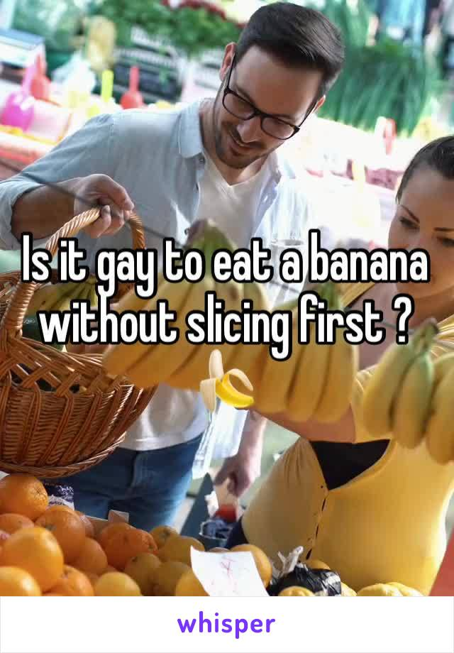 Is it gay to eat a banana without slicing first ? 🍌