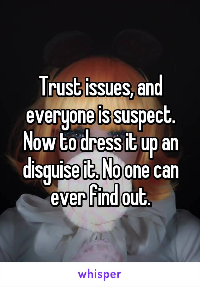 Trust issues, and everyone is suspect. Now to dress it up an disguise it. No one can ever find out.