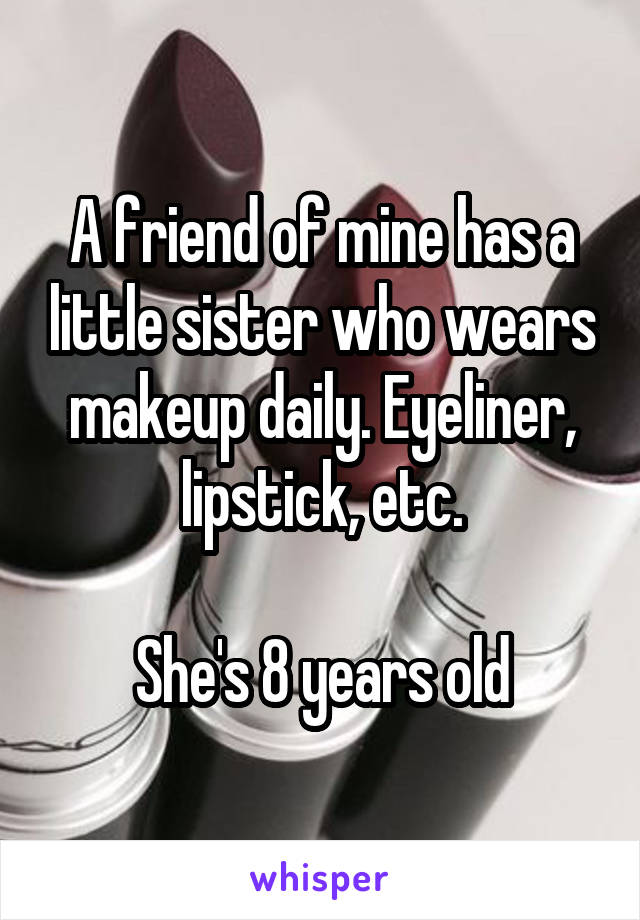A friend of mine has a little sister who wears makeup daily. Eyeliner, lipstick, etc.  She's 8 years old