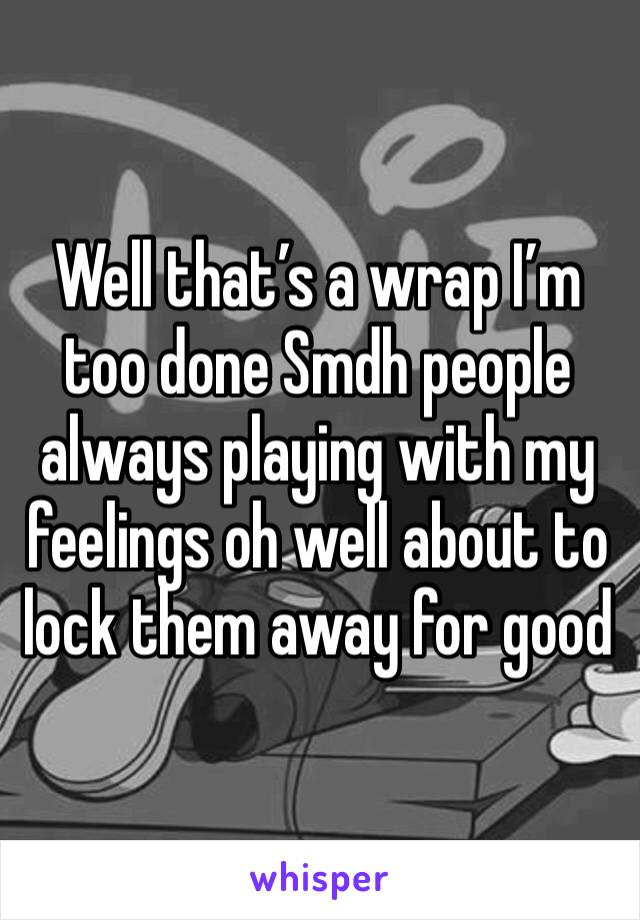 Well that's a wrap I'm too done Smdh people always playing with my feelings oh well about to lock them away for good