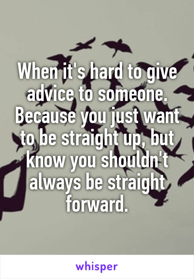 When it's hard to give advice to someone. Because you just want to be straight up, but know you shouldn't always be straight forward.