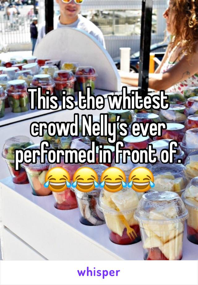 This is the whitest crowd Nelly's ever performed in front of. 😂😂😂😂