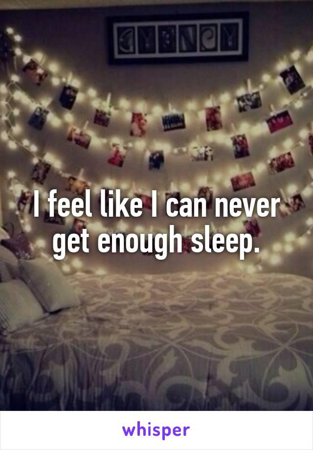 I feel like I can never get enough sleep.