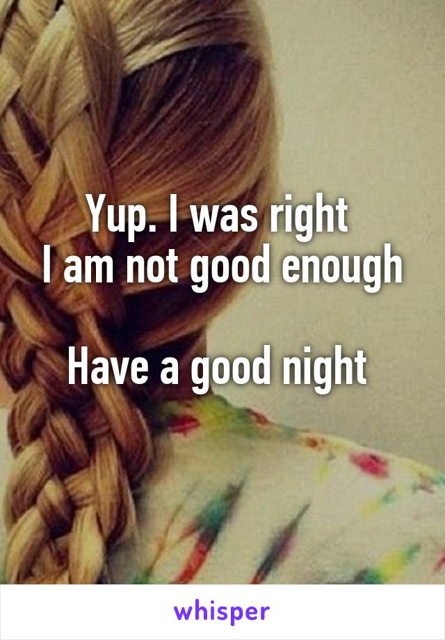 Yup. I was right  I am not good enough  Have a good night