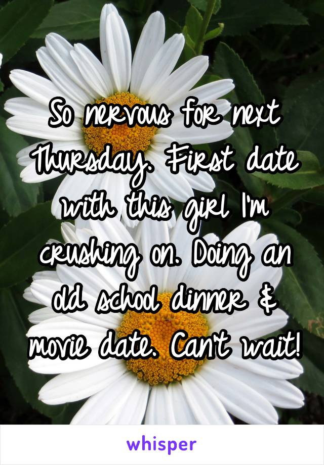 So nervous for next Thursday. First date with this girl I'm crushing on. Doing an old school dinner & movie date. Can't wait!