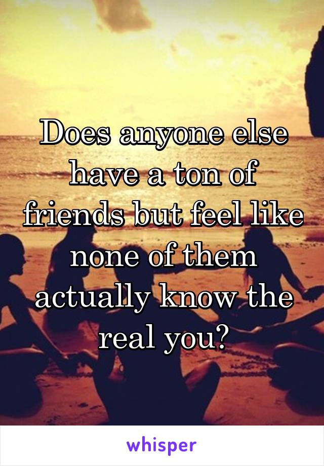 Does anyone else have a ton of friends but feel like none of them actually know the real you?
