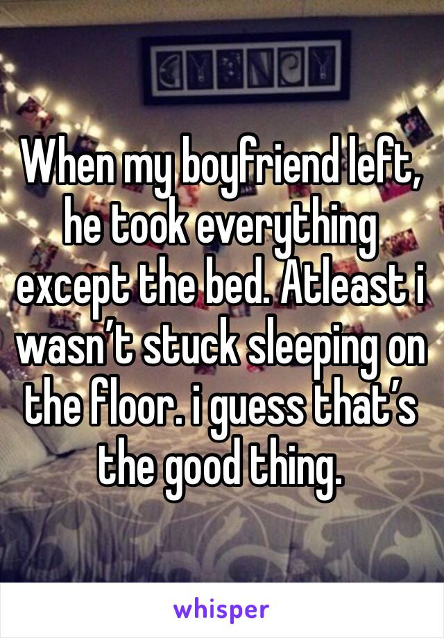 When my boyfriend left, he took everything except the bed. Atleast i wasn't stuck sleeping on the floor. i guess that's the good thing.