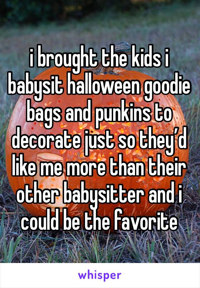 i brought the kids i babysit halloween goodie bags and punkins to decorate just so they'd like me more than their other babysitter and i could be the favorite