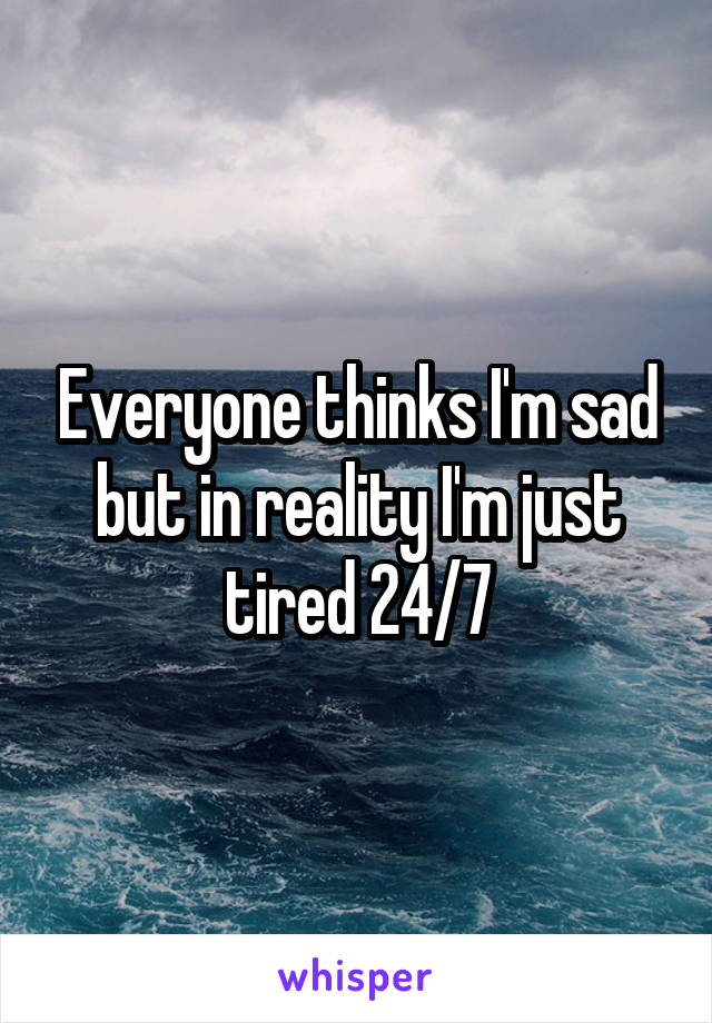 Everyone thinks I'm sad but in reality I'm just tired 24/7