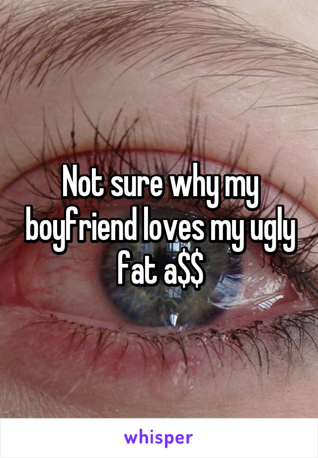 Not sure why my boyfriend loves my ugly fat a$$
