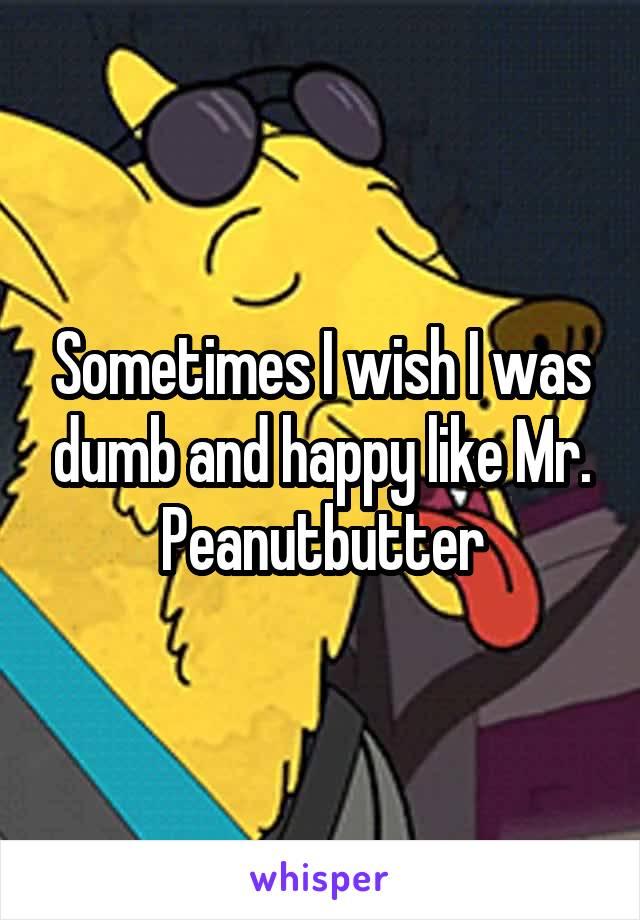 Sometimes I wish I was dumb and happy like Mr. Peanutbutter