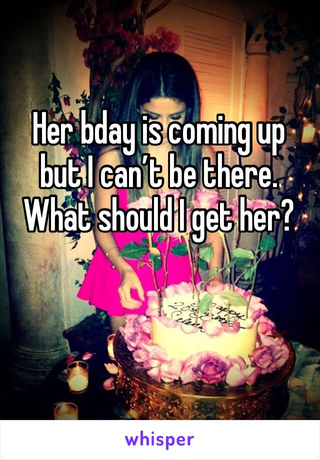 Her bday is coming up but I can't be there. What should I get her?