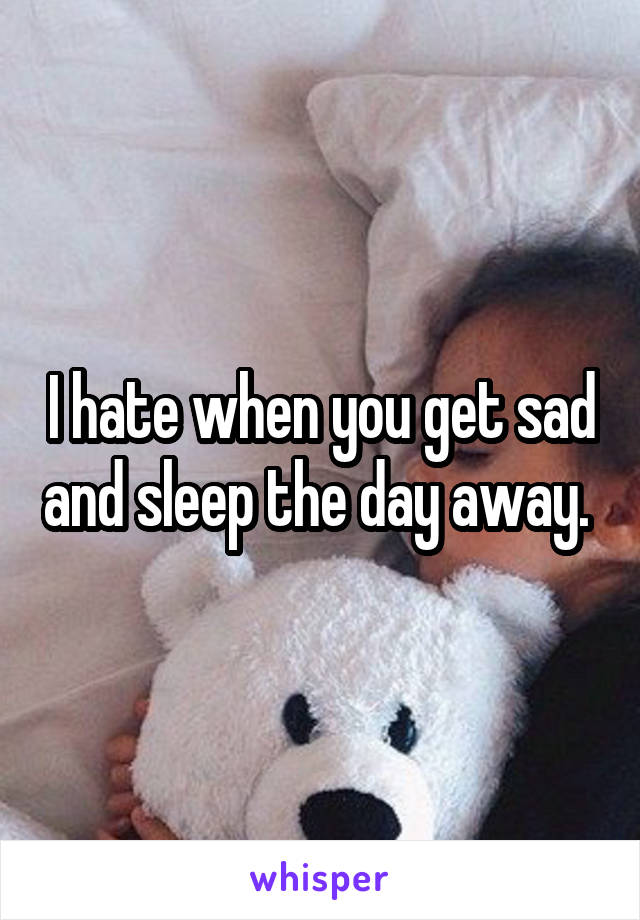 I hate when you get sad and sleep the day away.