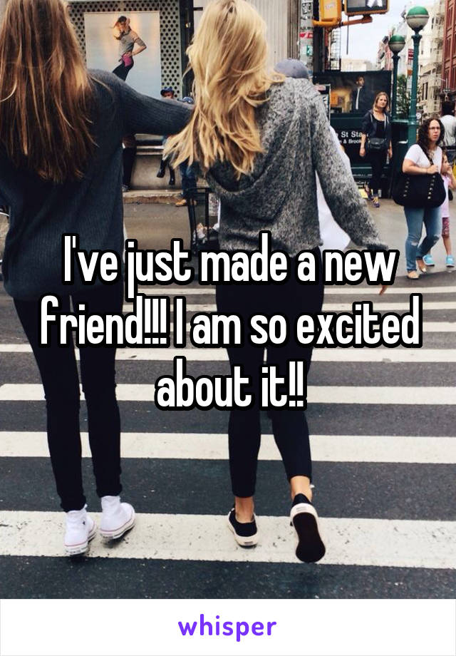 I've just made a new friend!!! I am so excited about it!!