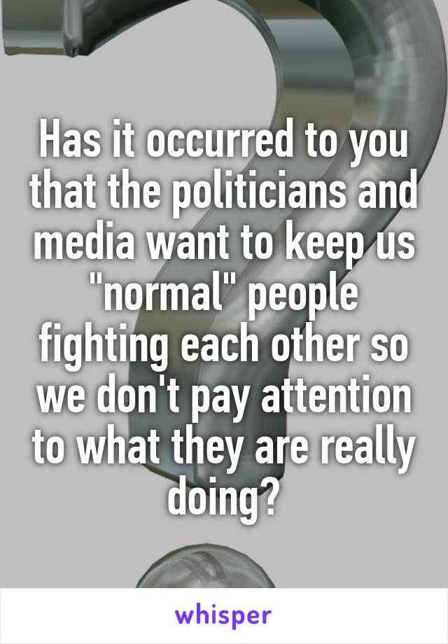 "Has it occurred to you that the politicians and media want to keep us ""normal"" people fighting each other so we don't pay attention to what they are really doing?"